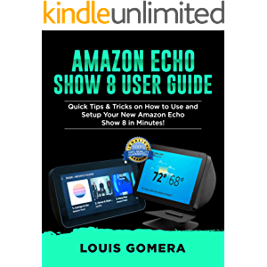 AMAZON ECHO SHOW 8 USER GUIDE: Quick Tips & Tricks on How to Use and Setup Your New Amazon Echo Show 8 in Minutes! (Echo…