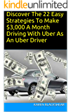 Discover The 22 Easy Strategies To Make $3,000 A Month Driving With Uber As An Uber Driver: Guide To Make Money With The Ultimate Blueprint To Maximum Income And Tips