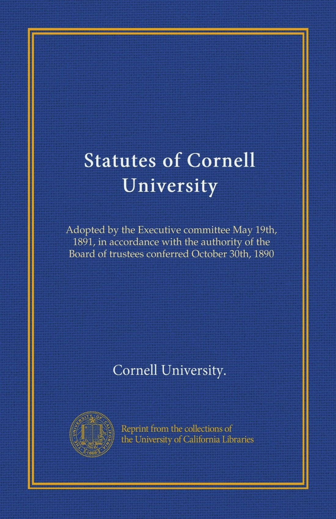 Statutes of Cornell University: Adopted by the Executive committee May 19th, 1891, in accordance with the authority of the Board of trustees conferred October 30th, 1890 pdf epub