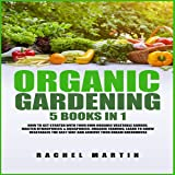 Organic Gardening: 5 Books in 1: How to Get Started with Your Own Organic Vegetable Garden, Master Hydroponics & Aquaponics, Learn to Grow Vegetables the Easy Way and Achieve Your Dream Greenhouse