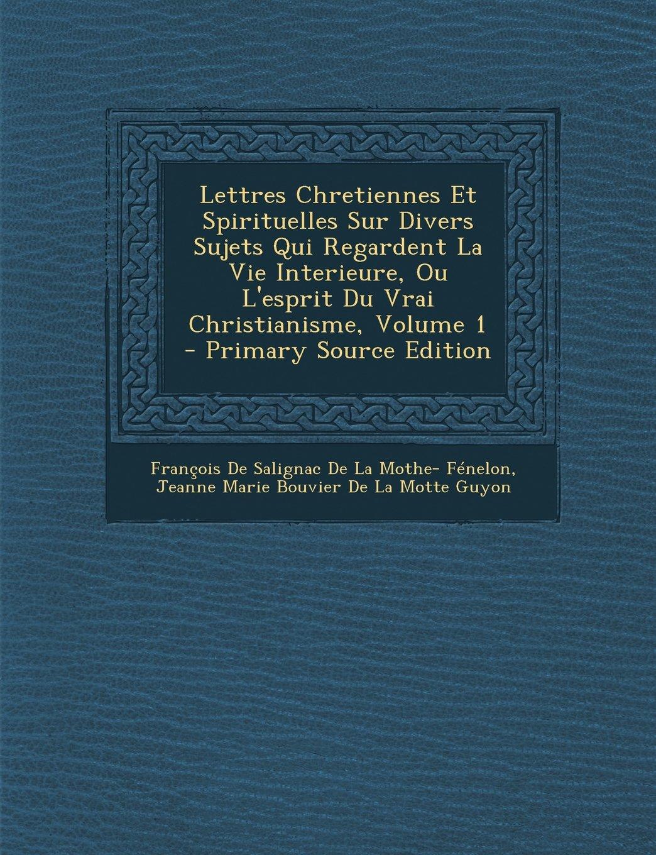 Download Lettres Chretiennes Et Spirituelles Sur Divers Sujets Qui Regardent La Vie Interieure, Ou L'esprit Du Vrai Christianisme, Volume 1 - Primary Source Edition (French Edition) PDF