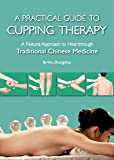 Practical Guide to Cupping Therapy: A Natural Approach to Heal Through Traditional Chinese Medicine