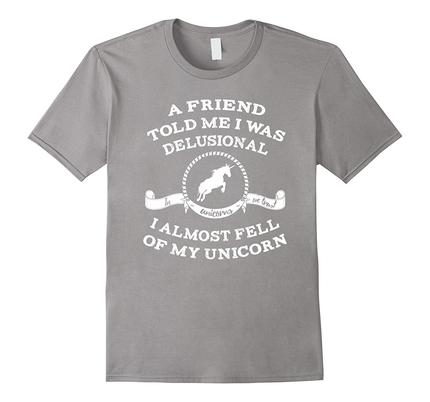 A Friend Told Me I Was Delusional Unicorn T-Shirt Funny-TH