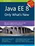Java EE 8: Only What's New  - Level up quickly on the latest features of Java EE 8 including Security, JSON-B/P, CDI, JAX-RS, Servlet and more (English Edition)
