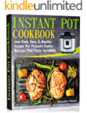 Instant Pot Cookbook: Low-Carb, Easy and Healthy Instant Pot Pressure Cooker Recipes That Taste Incredible