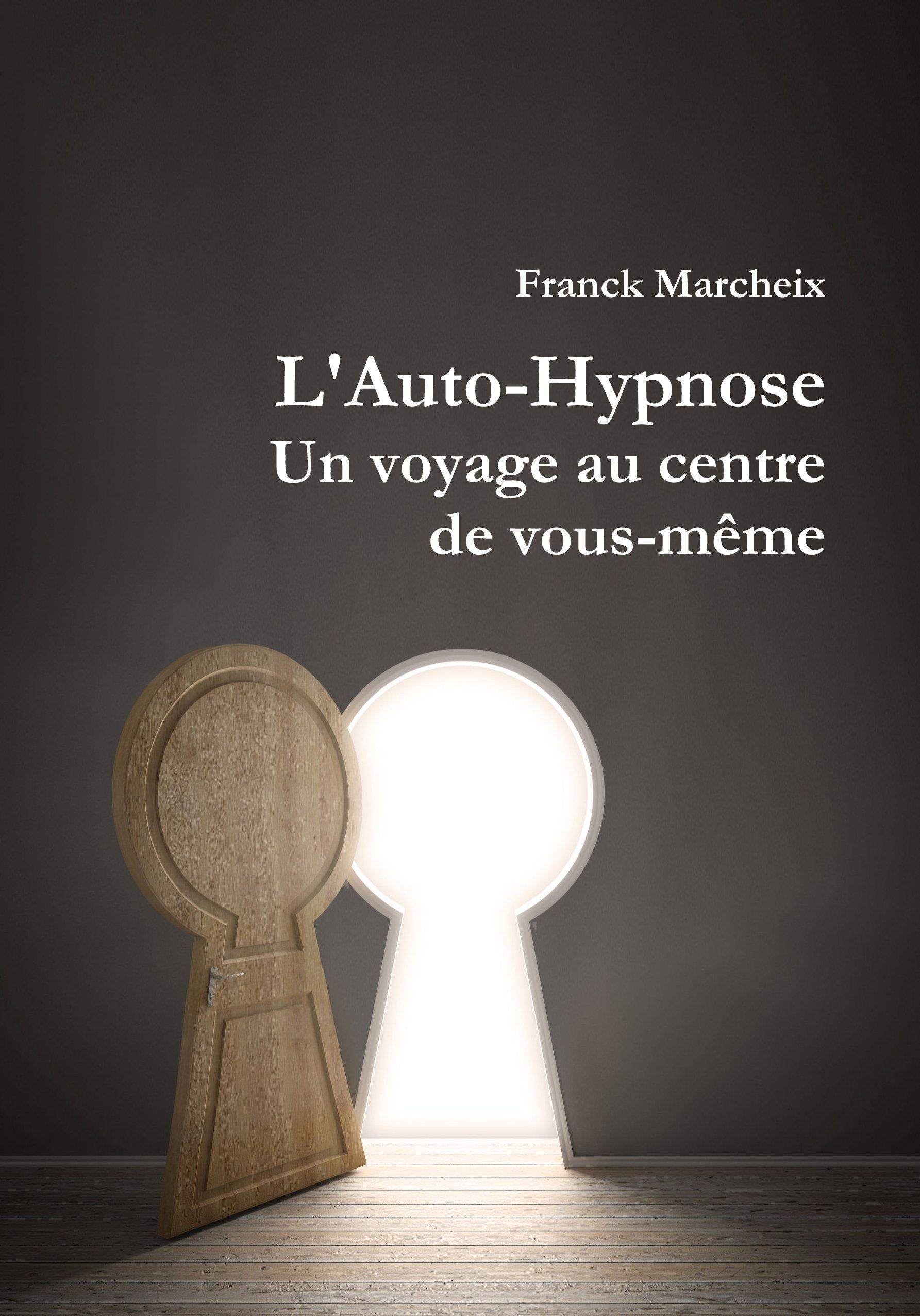 Auto-Hypnose - Un voyage au centre de vous-même por Franck Marcheix