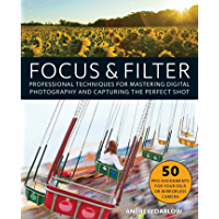 Focus and Filter: Professional Techniques for Mastering Digital Photography and Capturing the Perfect Shot book cover