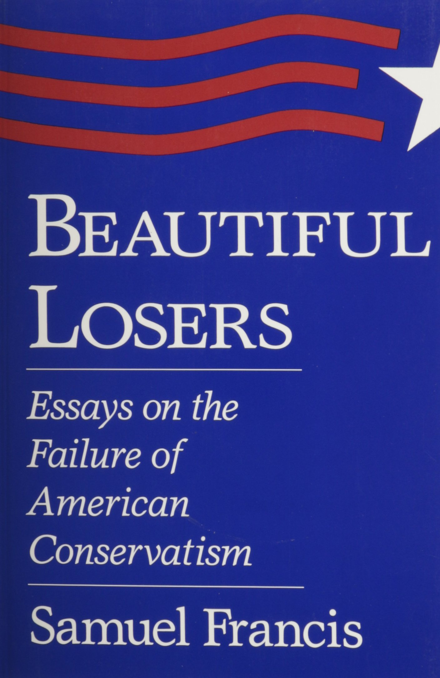 beautiful losers essays on the failure of american conservatism beautiful losers essays on the failure of american conservatism samuel francis 9780826209764 com books