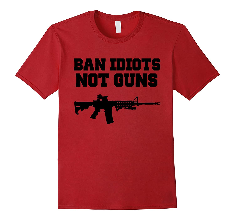 BAN IDIOTS NOT GUNS Pro 2nd Amendment Gun Rights Shirt-TH