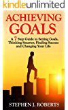 ACHIEVING GOALS: A 7 STEP GUIDE TO SETTING GOALS, THINKING SMARTER, FINDING SUCCESS AND CHANGING YOUR LIFE (Personal Transformation, Setting Goals, Decision ... Procrastinating, Stop Negative Thinking)
