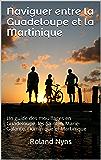 Naviguer entre la Guadeloupe et la Martinique: Un guide des mouillages en Guadeloupe, les Saintes, Marie-Galante, Dominique et Martinique (Sailpilot t. 3)