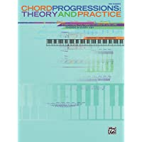 Chord Progressions -- Theory and Practice: Everything You Need to Create and Use Chords in Every Key