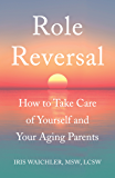 Role Reversal: How to Take Care of Yourself and Your Aging Parents