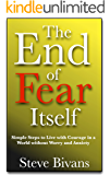 The End of Fear Itself: Simple Steps to Live with Courage in a World without Worry and Anxiety