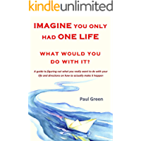Imagine you only had one life What would you do with it?: A guide to figuring out what you really want to do with your life and directions on how to actually make it happen