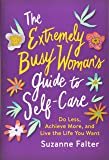 The Extremely Busy Woman's Guide to Self-Care: Do Less, Achieve More, and Live the Life You Want