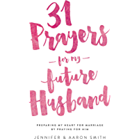31 Prayers For My Future Husband: Preparing My Heart For Marriage By Praying For Him