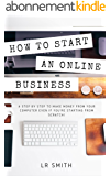How to Start an Online Business: A Step by Step to Make Money from Your Computer Even If Your Starting from Scratch! (How to start an Online Business, ... Business for Beginners) (English Edition)