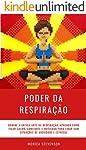 Poder da Respiração: Domine A Antiga Arte Da Respiração, Aprenda Como Ficar Calmo, Confiante E Motivado Para Lidar Com...