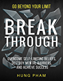 Break Through: 12 Powerful Steps to Destroy  Self-Limiting Beliefs, Overcome Mental Barriers, and Achieve Success (Life Mastery Book 2)