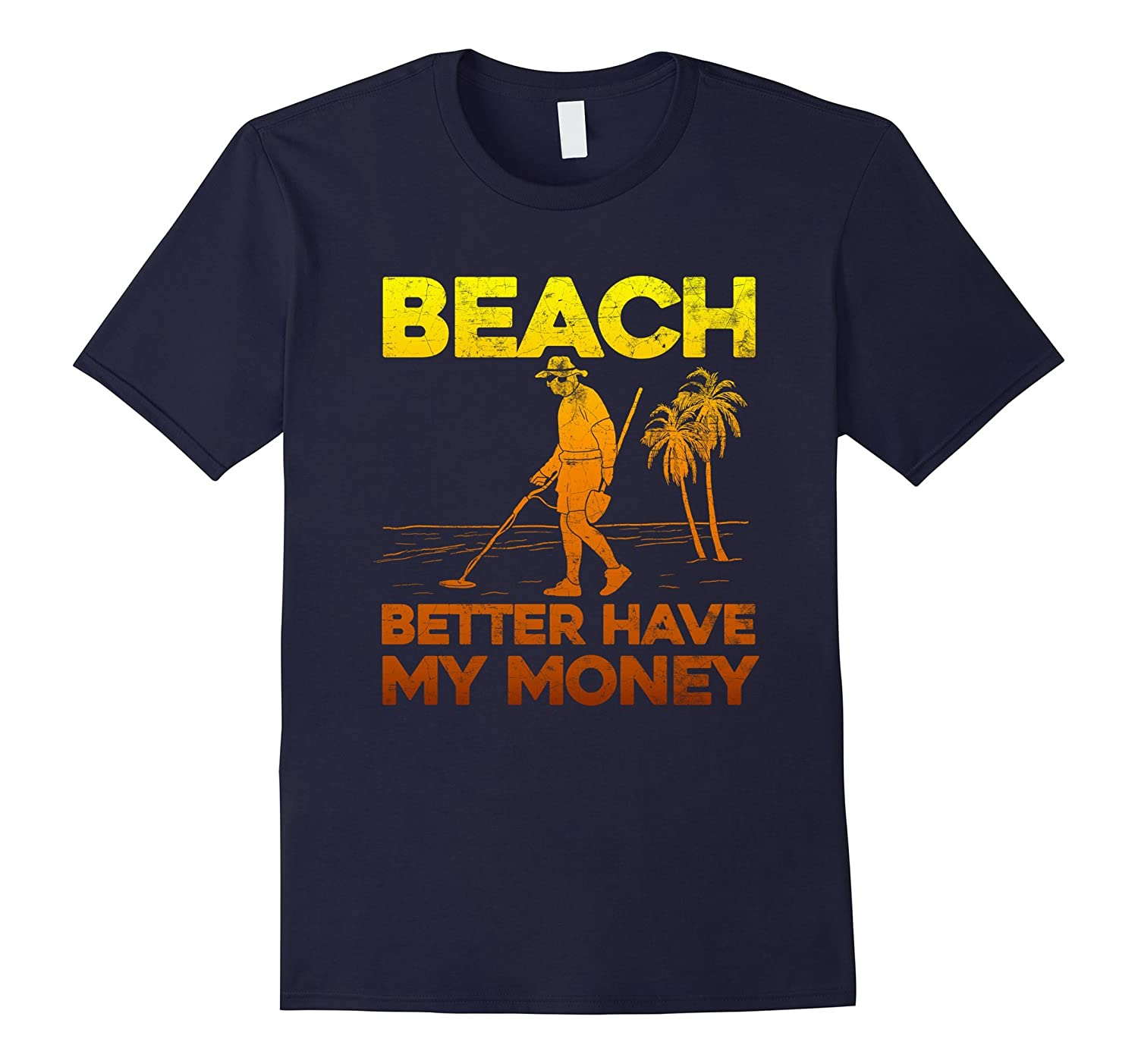 Beach Better Have My Money Shirt Funny Metal Detecting-BN