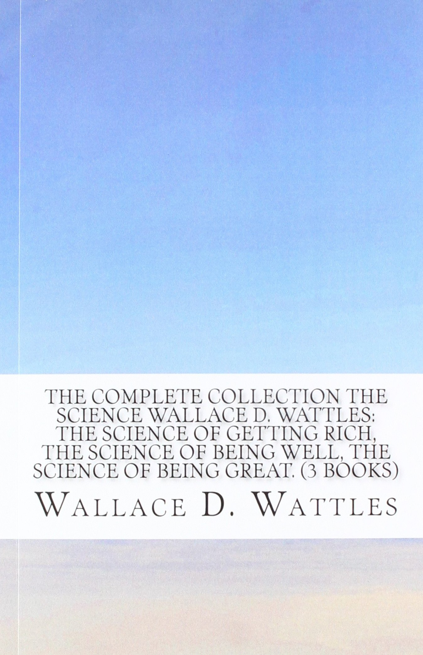 Download The Complete Collection The Science Wallace D. Wattles: The Science of Getting Rich, The Science of Being Well, The Science of Being Great. (3 Books) ebook