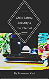 Child Safety, Security & the Internet: A Step by Step Guide to Securing Your Family's Devices