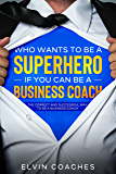 Who Wants to be a Superhero if you can be a Business Coach: The Correct and Successful way to be a Business Coach