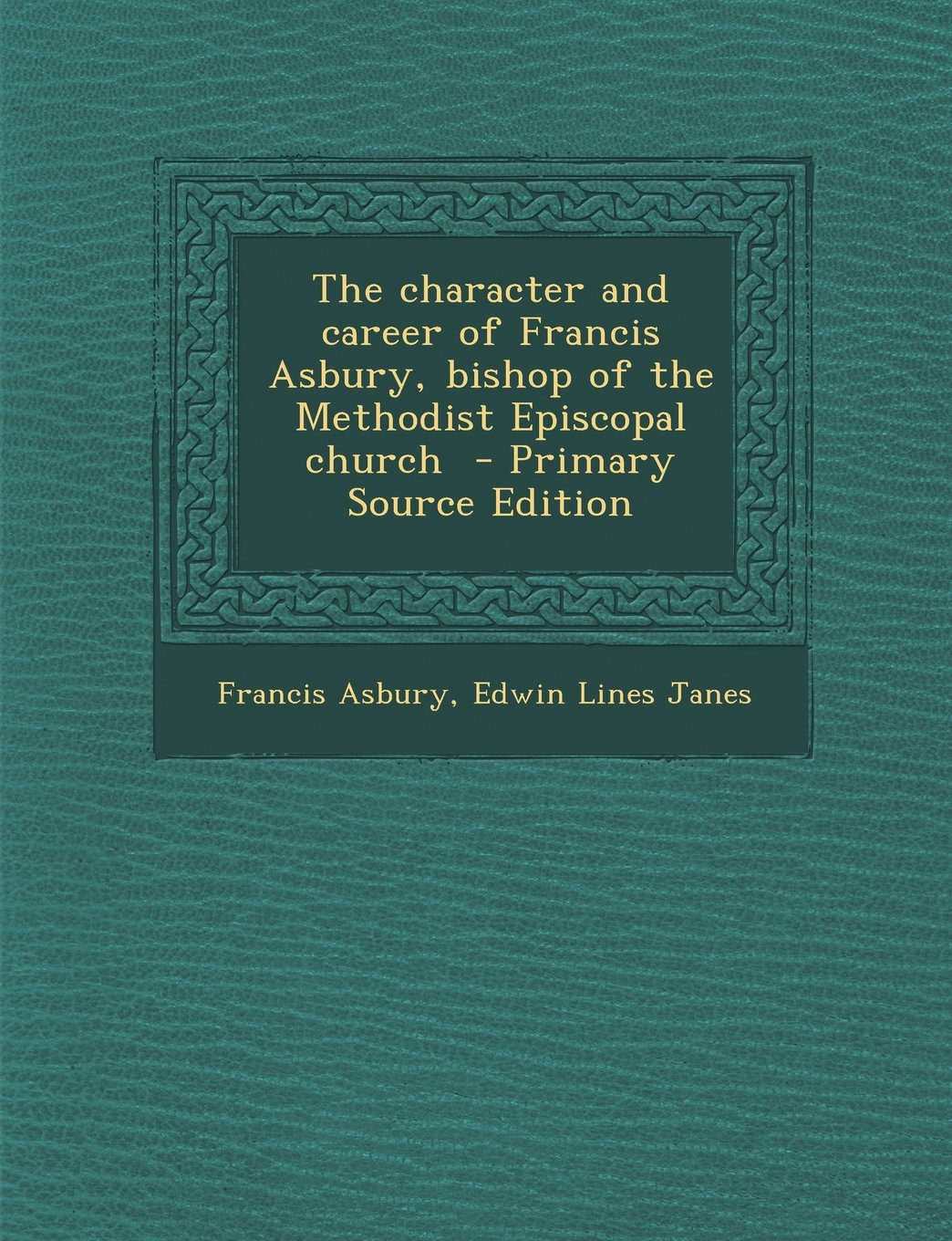 Read Online The character and career of Francis Asbury, bishop of the Methodist Episcopal church  - Primary Source Edition pdf epub