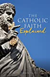 The Catholic Faith Explained: An Introduction to Christianity for the Curious