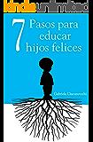7 Pasos para educar hijos felices - Principios que acompañarán a tus hijos para toda la vida