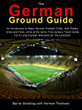The German Ground Guide: An Introduction to Major German Football Clubs, their Stadia, Cities and Fans, while at the Same Time being a Travel Guide For A Long Football Weekend On The Continent