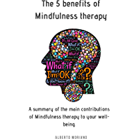 The 5 benefits of Mindfulness therapy: A summary of the main contributions of Mindfulness therapy to your well-being (English Edition)