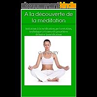A la découverte de la méditation: Initiation à la méditation, présentation, techniques et conseils pour bien débuter la méditation