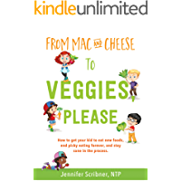 From Mac & Cheese to Veggies, Please: How to get your kid to eat new foods, end picky eating forever, and stay sane in…