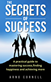 The Secrets of Success: A practical guide to mastering success, finding happiness and achieving more