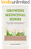 GROWING MEDICINAL HERBS: How to Grow Healing Herbs and Make Useful Home Remedies