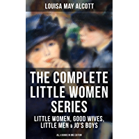 THE COMPLETE LITTLE WOMEN SERIES: Little Women, Good Wives, Little Men & Jo's Boys (All 4 Books in One Edition): The Beloved Classics of American Literature: ... with her three sisters (English Edition)