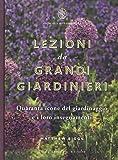 Lezioni da grandi giardinieri. Quaranta icone del giardinaggio e i loro insegnamenti