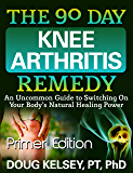 The 90 Day Knee Arthritis Remedy - Primer Edition: An Uncommon Guide to Switching On Your Body's Natural Healing Power