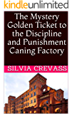 The Mystery Golden Ticket to the Discipline and Punishment Caning Factory