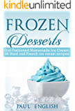 Frozen Desserts: Old-Fashioned Homemade Ice Cream: 36 Hard and French ice cream recipes  (ice cream sandwiches, ice cream recipe book, ice cream recipes, ... ice cream queen of orchard street Book 9)