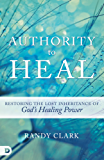 Authority to Heal: Restoring the Lost Inheritance of God's Healing Power