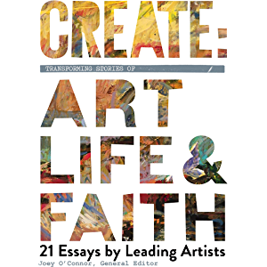 Create: Transforming Stories of Art, Life & Faith: 21 Essays by Leading Artists