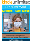 DIY HOMEMADE MEDICAL FACE MASK: Practical Guide to Making Your Own Medical Face Mask at Home Within 10 Minutes