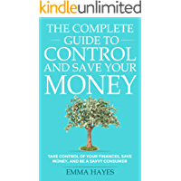 The Complete Guide to Control and Save Your Money: Take Control of Your Finances, Save Money, and be a Savvy Consumer