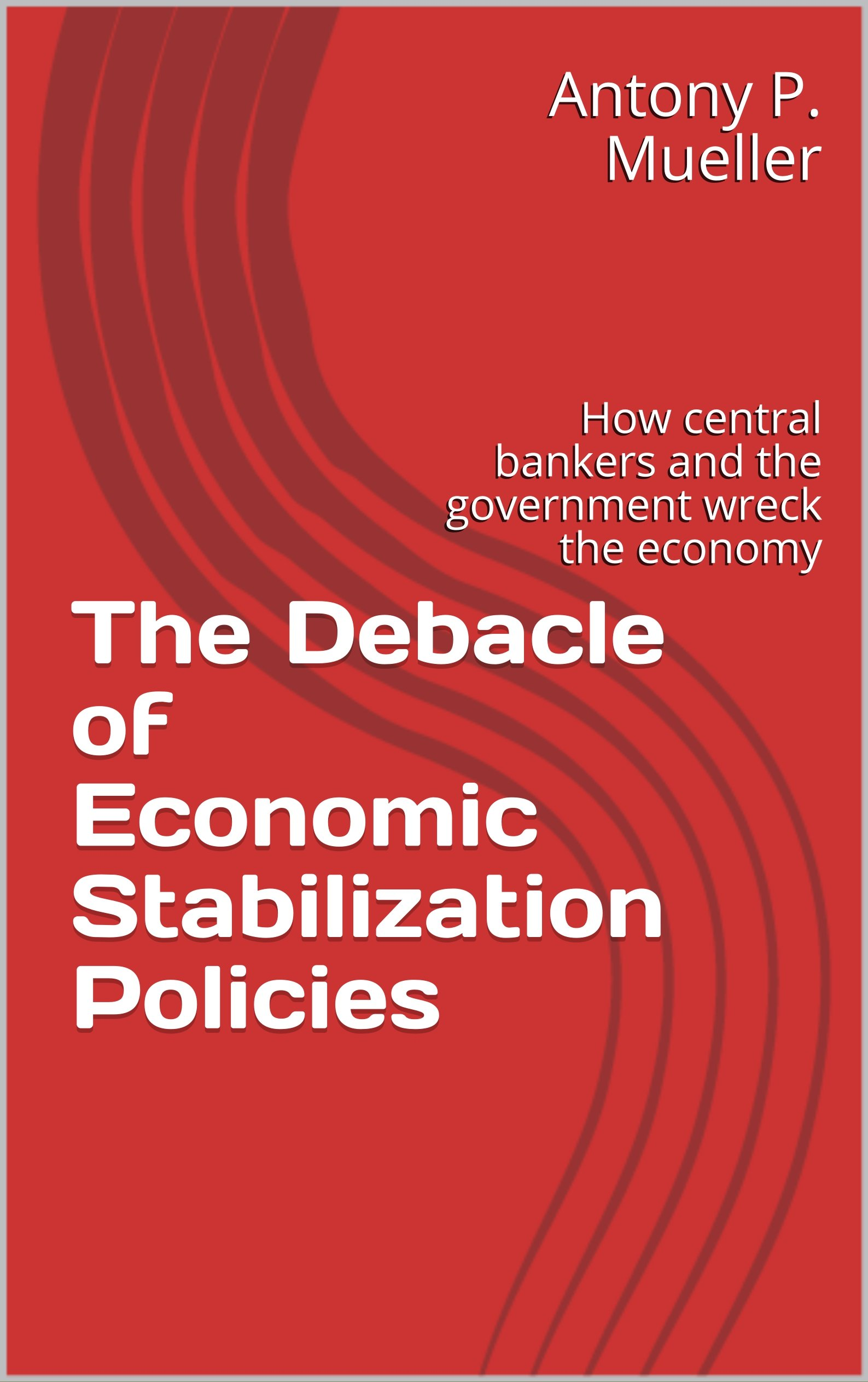 The Debacle Of Economic Stabilization Policies  How Central Bankers And The Government Wreck The Economy  English Edition