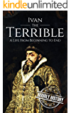 Ivan the Terrible: A Life From Beginning to End (Biographies of Russian Royalty Book 4)