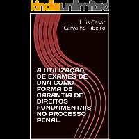 A UTILIZAÇÃO DE EXAMES DE DNA COMO FORMA DE GARANTIA DE DIREITOS FUNDAMENTAIS NO PROCESSO PENAL