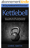 Kettlebell: 30 Day Kettlebell WOD Exercises! - Get In Shape Fast With 30 Amazing Russian Kettlebell And Cross Training Workouts! (HIIT, Weight Loss, Metabolism, ... Paleo Diet, Crossfit) (English Edition)